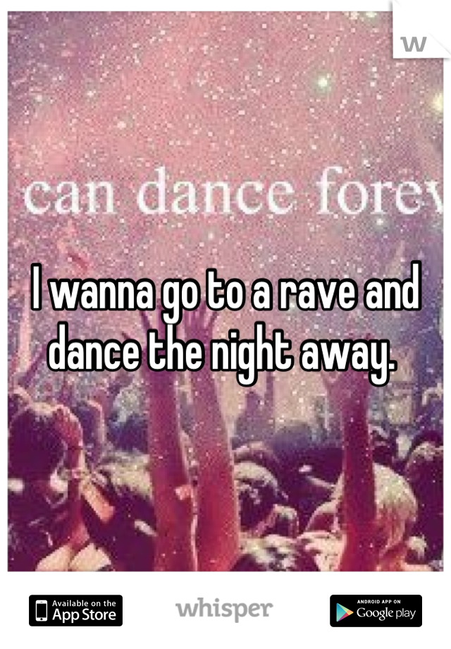 I wanna go to a rave and dance the night away.