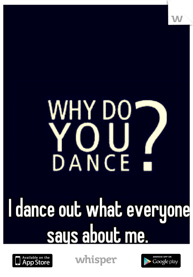 I dance out what everyone says about me.