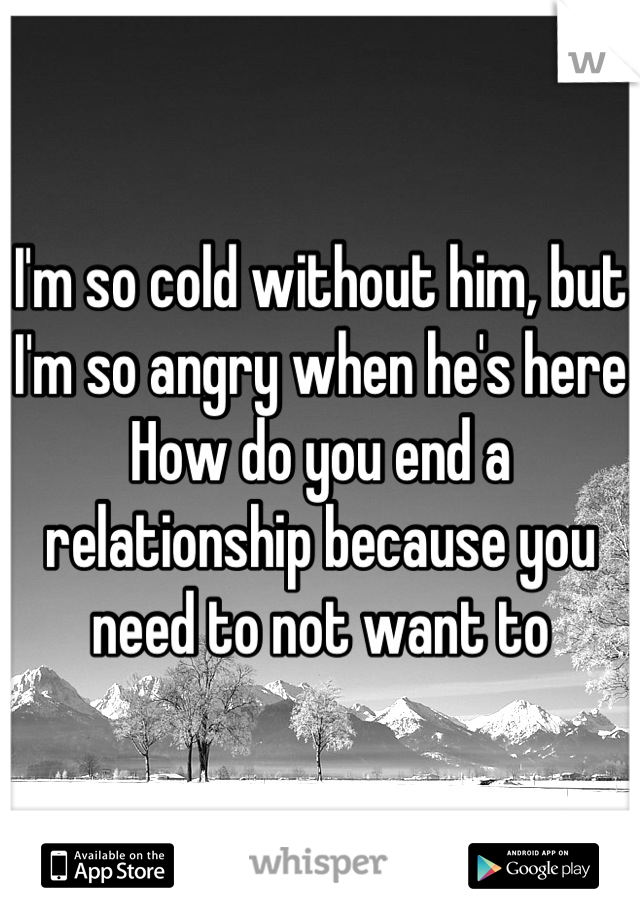 I'm so cold without him, but I'm so angry when he's here How do you end a relationship because you need to not want to