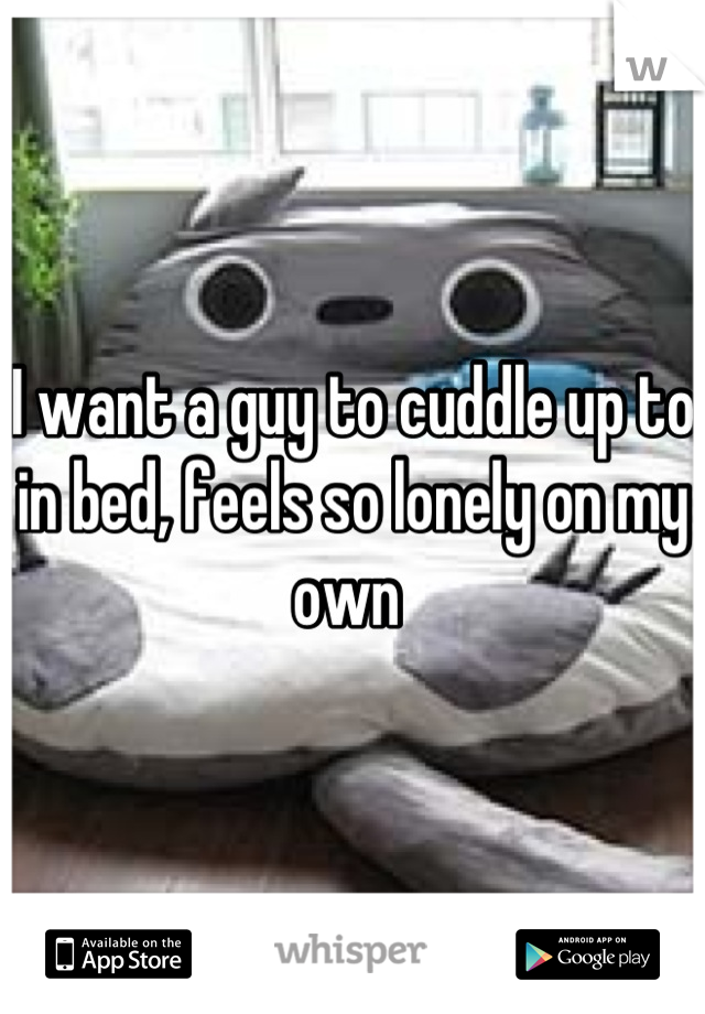 I want a guy to cuddle up to in bed, feels so lonely on my own