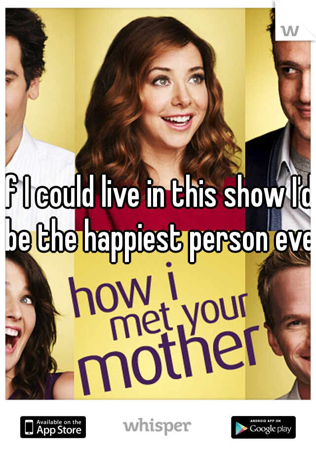 If I could live in this show I'd be the happiest person ever