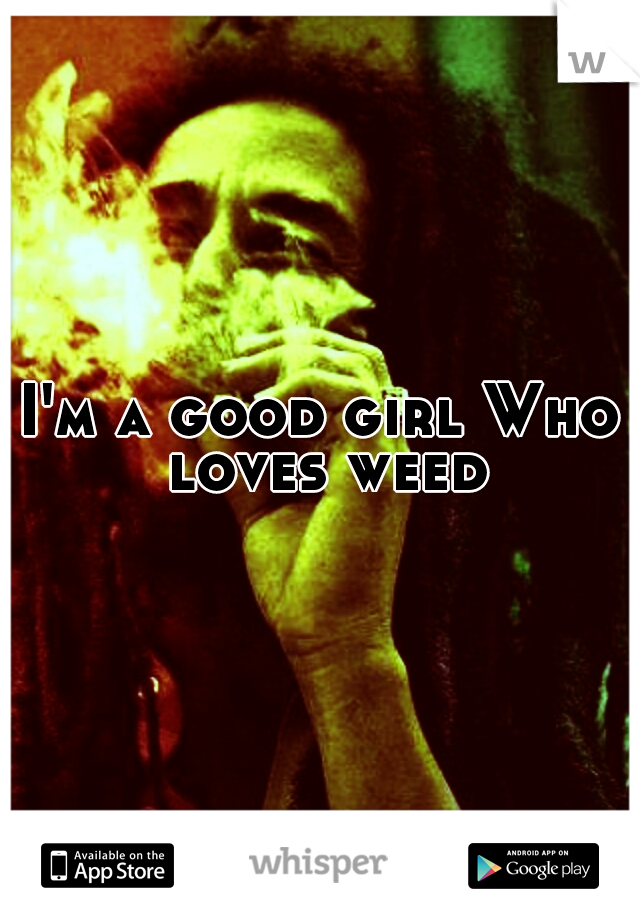 I'm a good girl Who loves weed