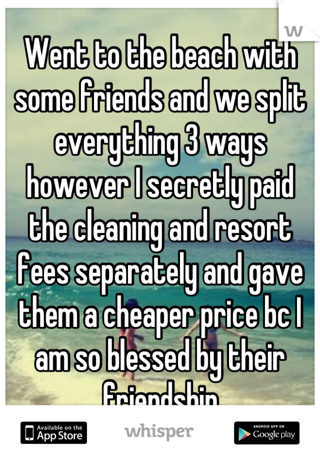 Went to the beach with some friends and we split everything 3 ways however I secretly paid the cleaning and resort fees separately and gave them a cheaper price bc I am so blessed by their friendship