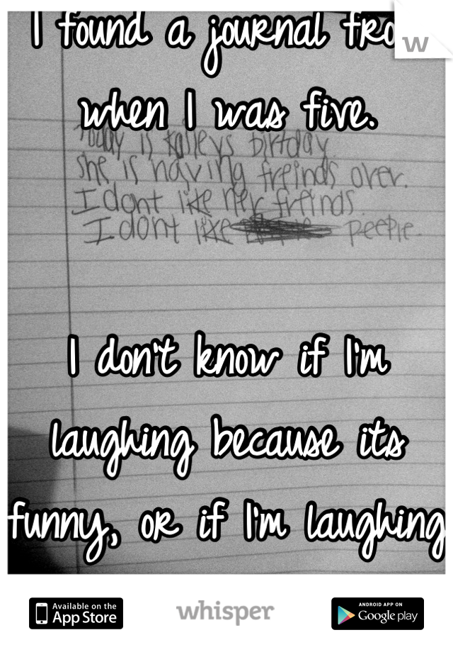 I found a journal from when I was five.    I don't know if I'm laughing because its funny, or if I'm laughing because its still true.