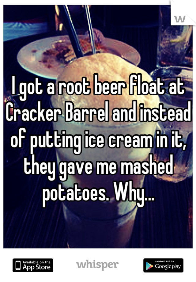I got a root beer float at Cracker Barrel and instead of putting ice cream in it, they gave me mashed potatoes. Why...