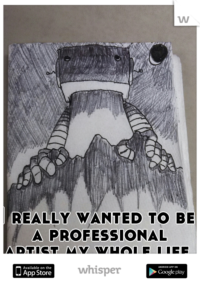 I really wanted to be a professional artist my whole life, but I wouldn't risk it.