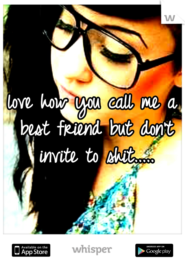 love how you call me a best friend but don't invite to shit.....