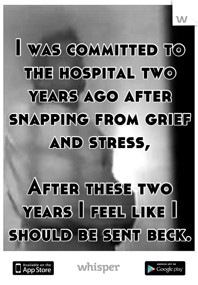 I was committed to the hospital two years ago after snapping from grief and stress,  After these two years I feel like I should be sent beck.