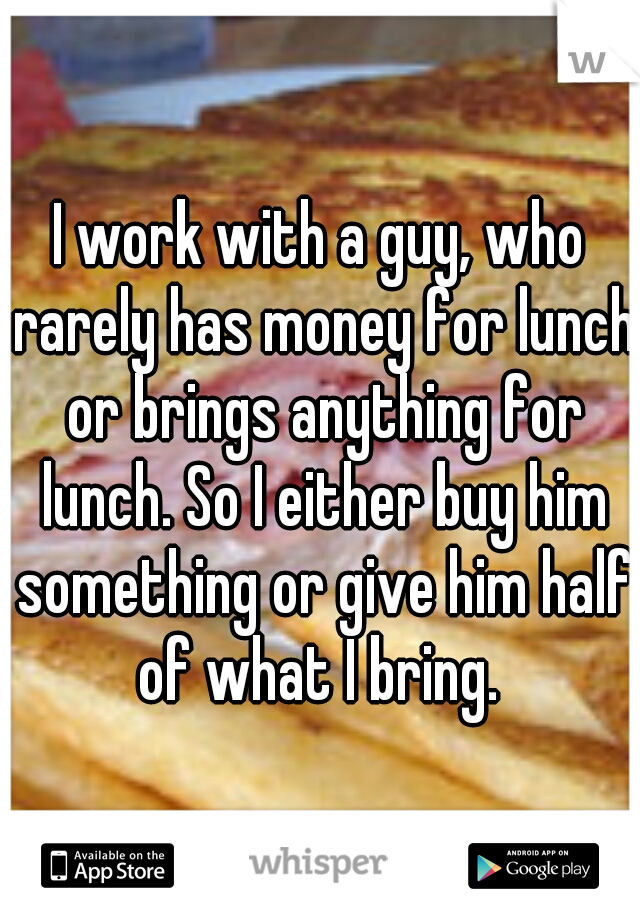 I work with a guy, who rarely has money for lunch or brings anything for lunch. So I either buy him something or give him half of what I bring.