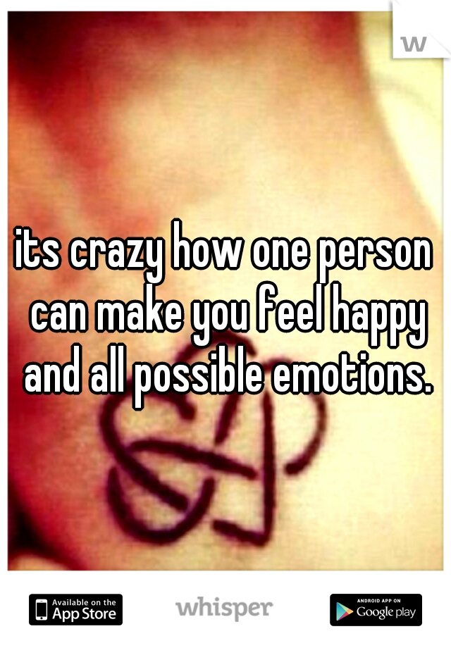 its crazy how one person can make you feel happy and all possible emotions.