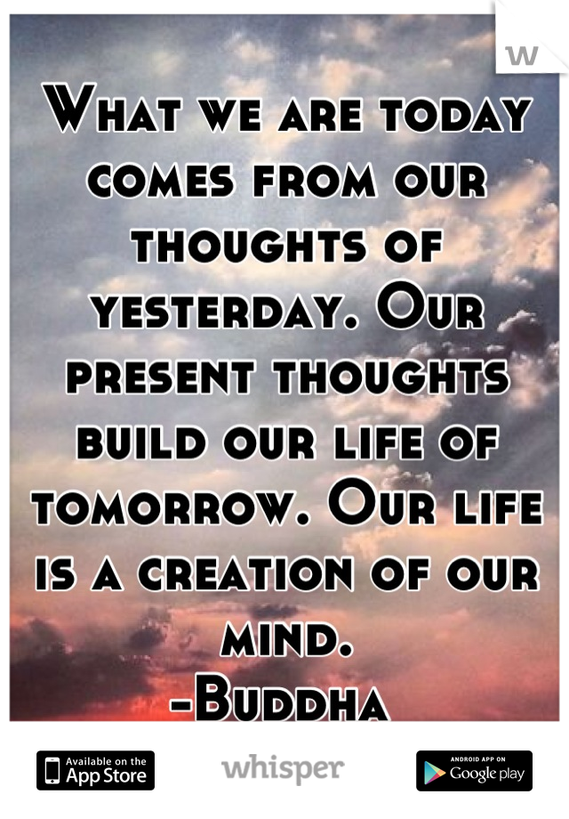 What we are today comes from our thoughts of yesterday. Our present thoughts build our life of tomorrow. Our life is a creation of our mind. -Buddha