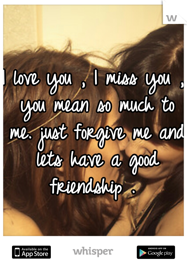 I love you , I miss you , you mean so much to me. just forgive me and lets have a good friendship .