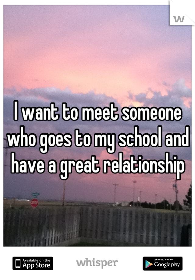 I want to meet someone who goes to my school and have a great relationship