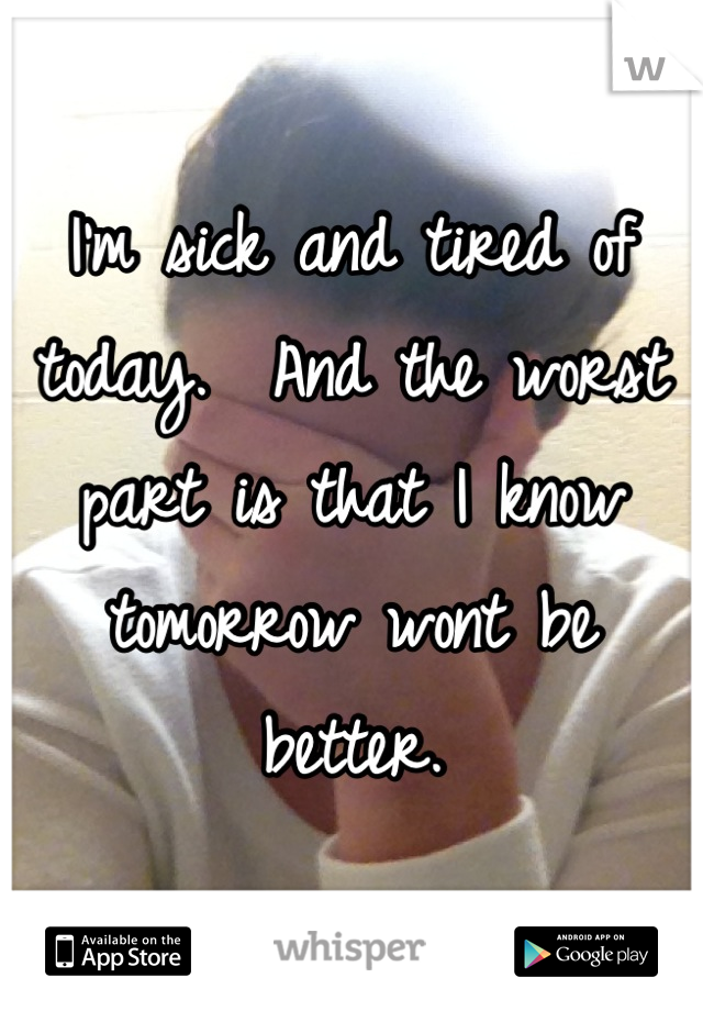 I'm sick and tired of today.  And the worst part is that I know tomorrow wont be better.