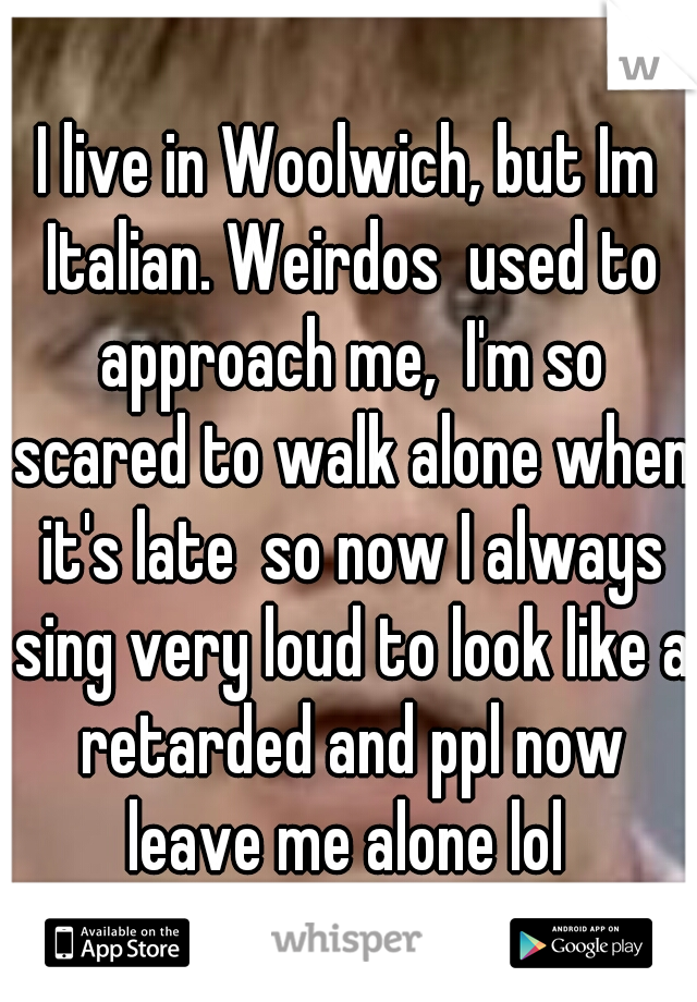 I live in Woolwich, but Im Italian. Weirdos  used to approach me,  I'm so scared to walk alone when it's late  so now I always sing very loud to look like a retarded and ppl now leave me alone lol