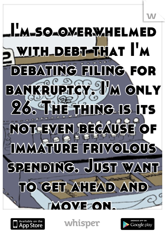 I'm so overwhelmed with debt that I'm debating filing for bankruptcy. I'm only 26. The thing is its not even because of immature frivolous spending. Just want to get ahead and move on.