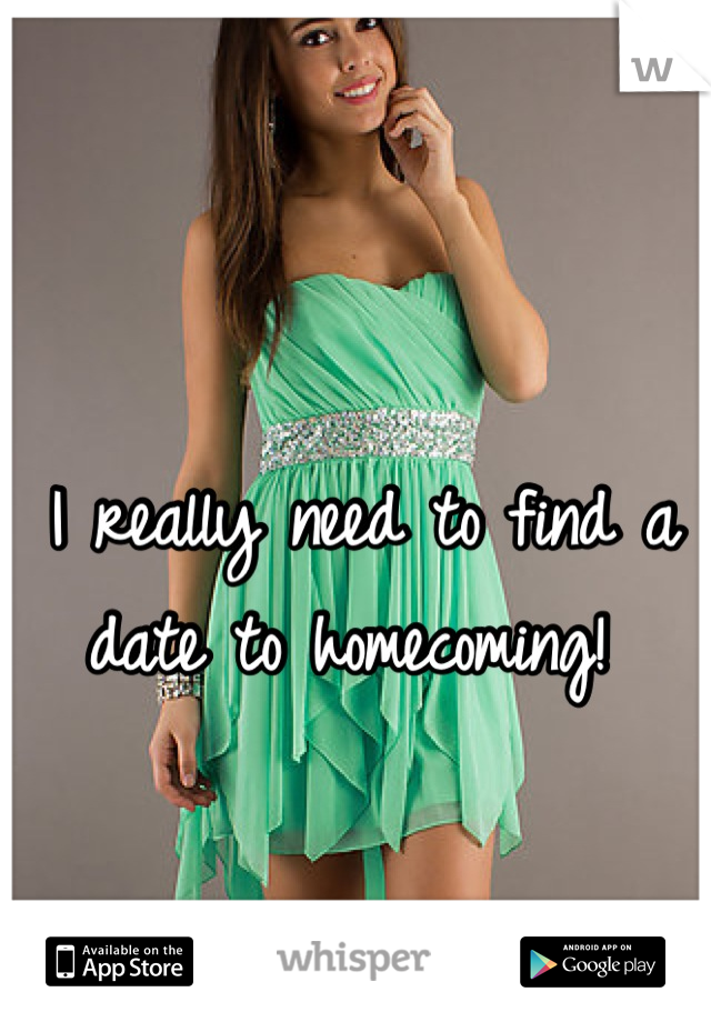 I really need to find a date to homecoming!