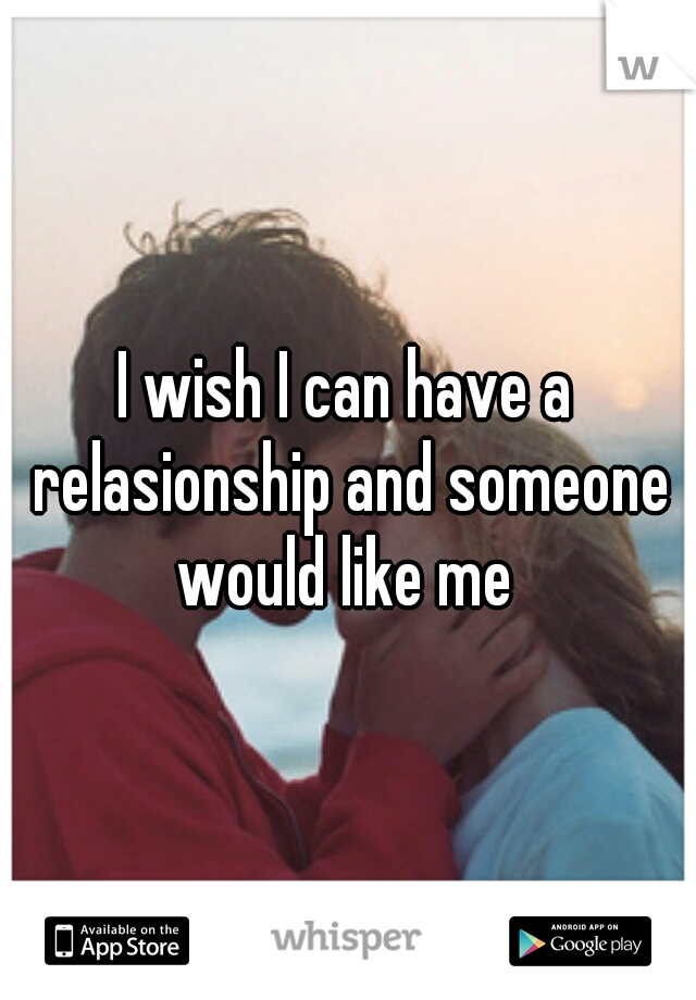 I wish I can have a relasionship and someone would like me