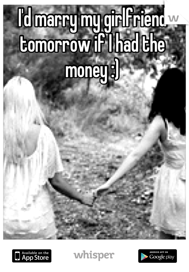 I'd marry my girlfriend tomorrow if I had the money :)