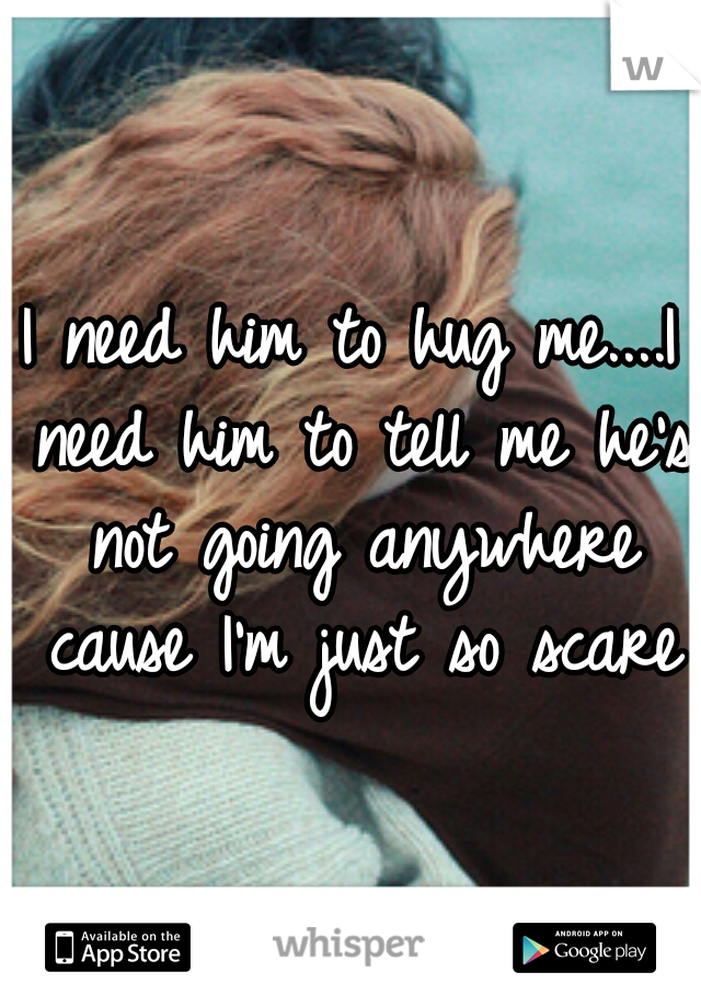 I need him to hug me....I need him to tell me he's not going anywhere cause I'm just so scared