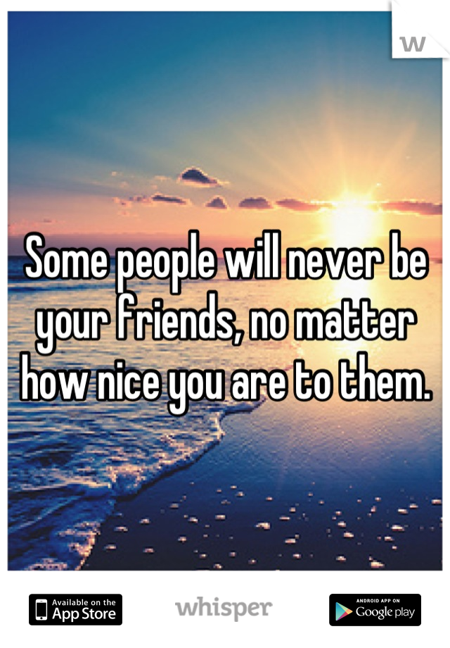 Some people will never be your friends, no matter how nice you are to them.