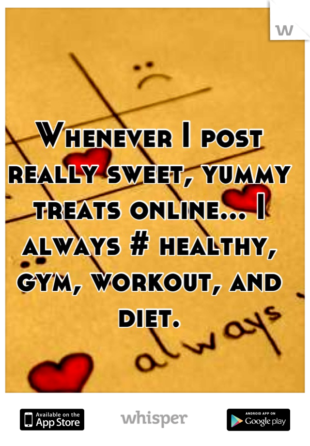 Whenever I post really sweet, yummy treats online... I always # healthy, gym, workout, and diet.