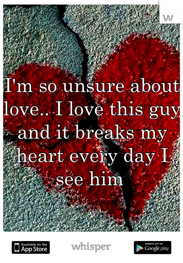 I'm so unsure about love.. I love this guy and it breaks my heart every day I see him