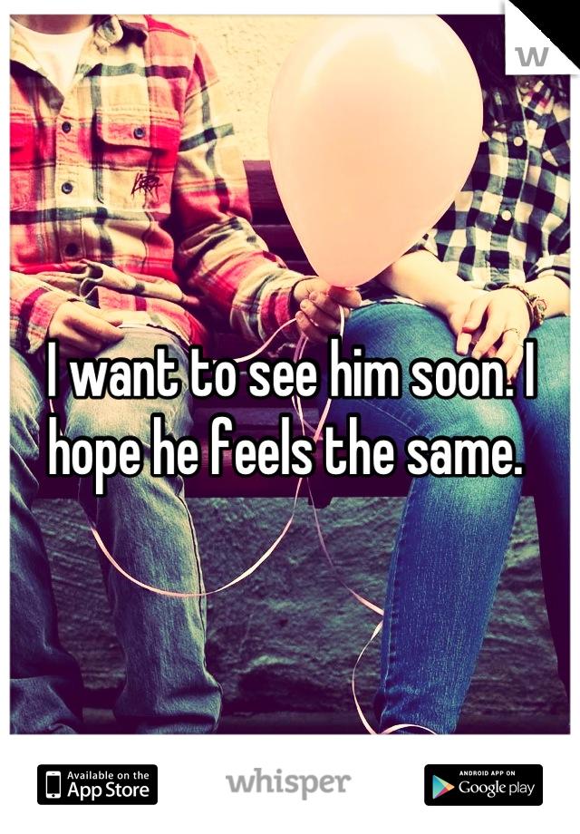 I want to see him soon. I hope he feels the same.