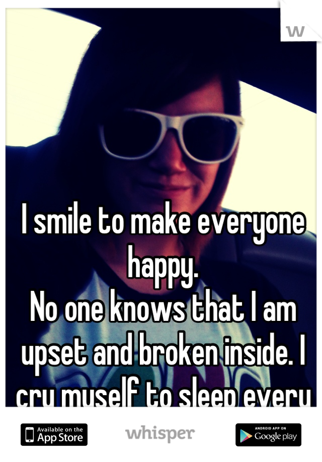 I smile to make everyone happy. No one knows that I am upset and broken inside. I cry myself to sleep every night!!!