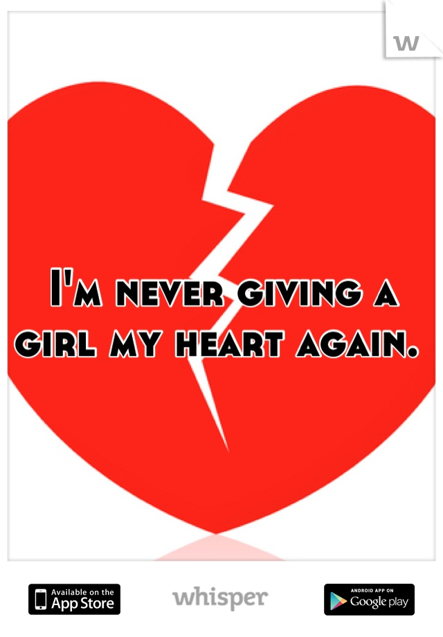 I'm never giving a girl my heart again.