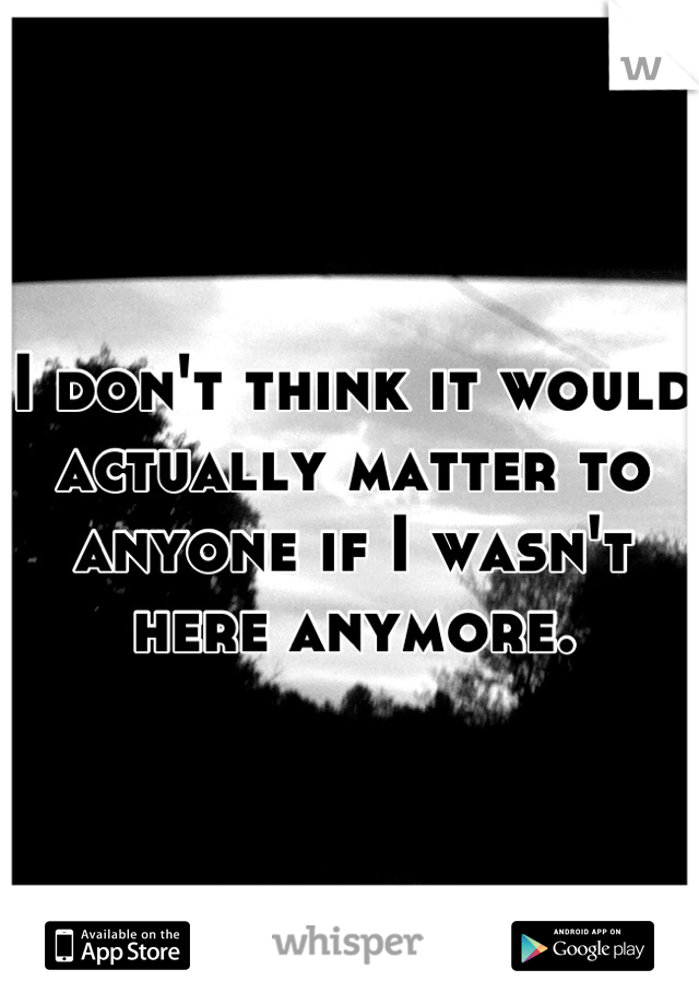I don't think it would actually matter to anyone if I wasn't here anymore.