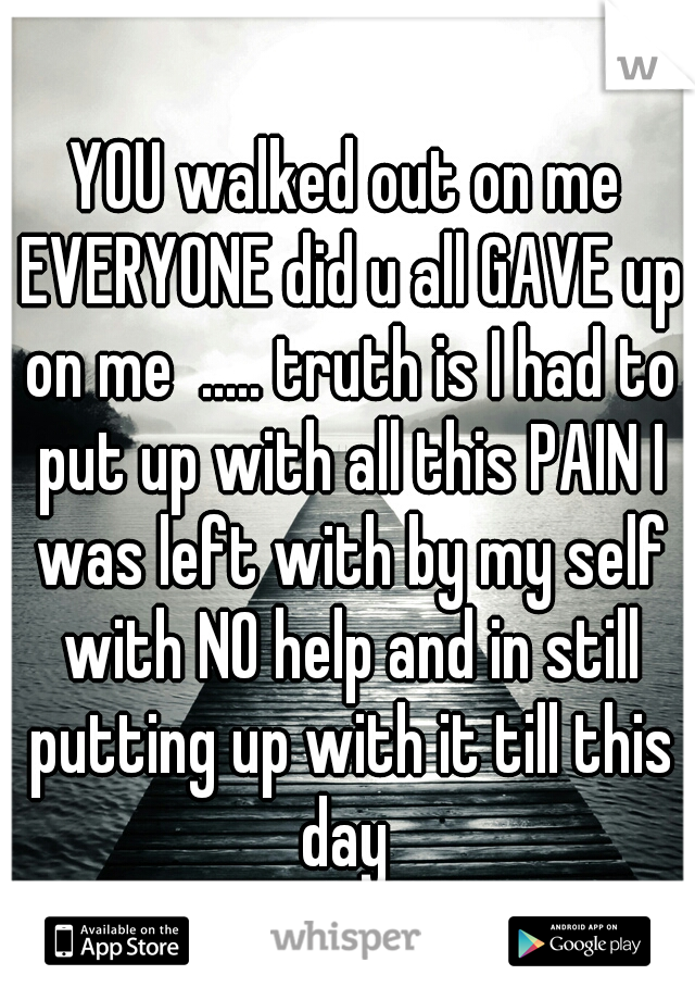 YOU walked out on me EVERYONE did u all GAVE up on me  ..... truth is I had to put up with all this PAIN I was left with by my self with NO help and in still putting up with it till this day