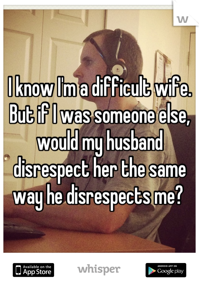 I know I'm a difficult wife. But if I was someone else, would my husband disrespect her the same way he disrespects me?