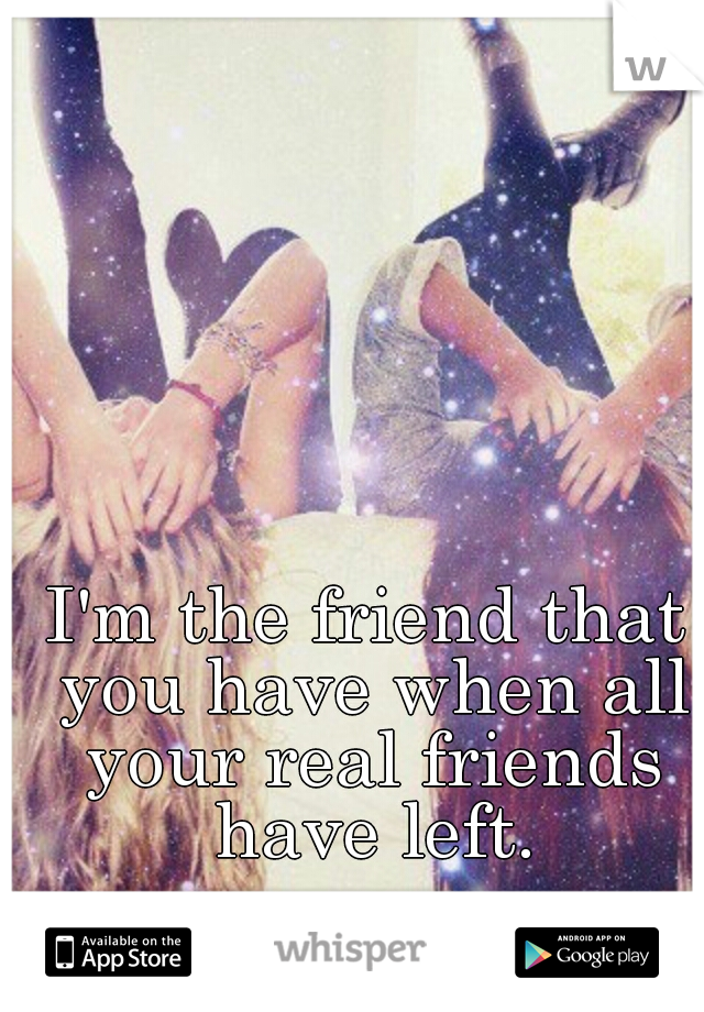 I'm the friend that you have when all your real friends have left.