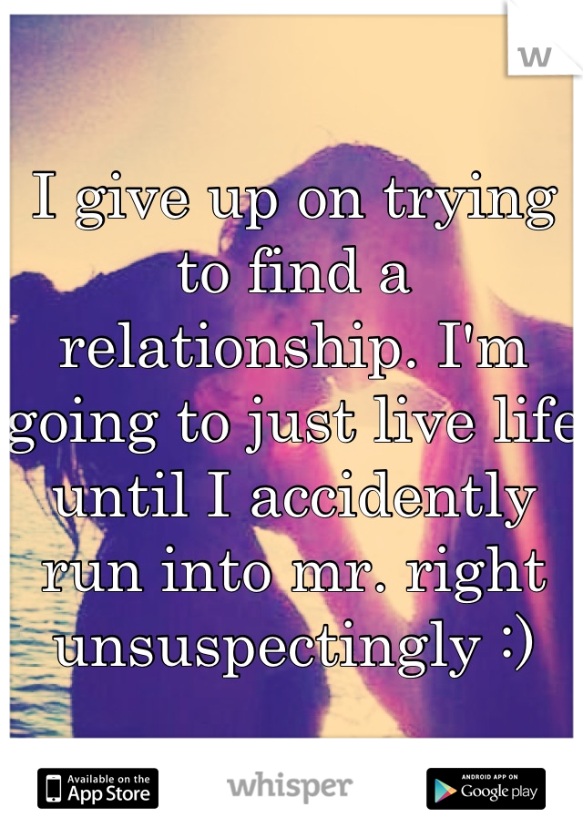 I give up on trying to find a relationship. I'm going to just live life until I accidently run into mr. right unsuspectingly :)