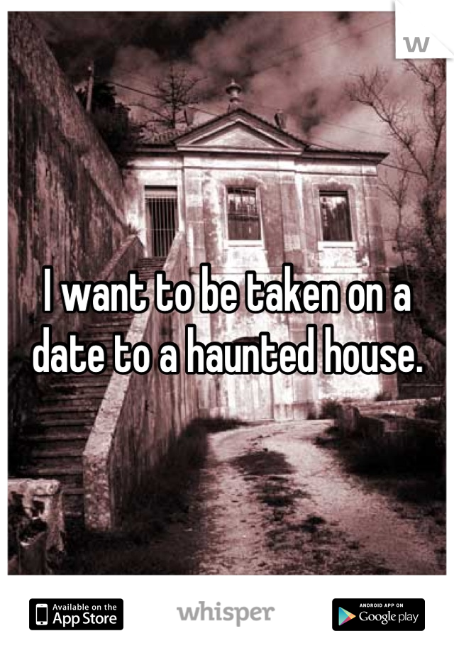 I want to be taken on a date to a haunted house.