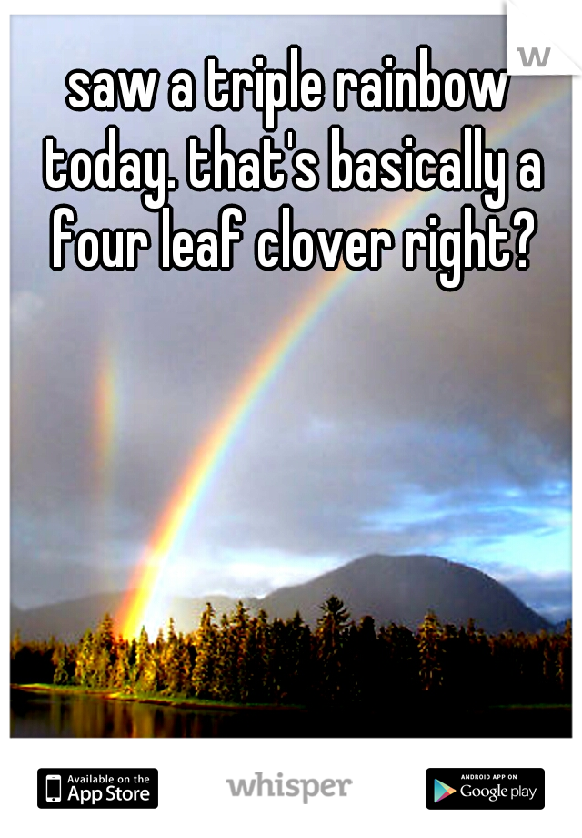 saw a triple rainbow today. that's basically a four leaf clover right?