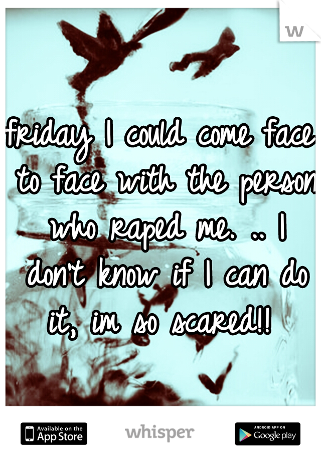 friday I could come face to face with the person who raped me. .. I don't know if I can do it, im so scared!!