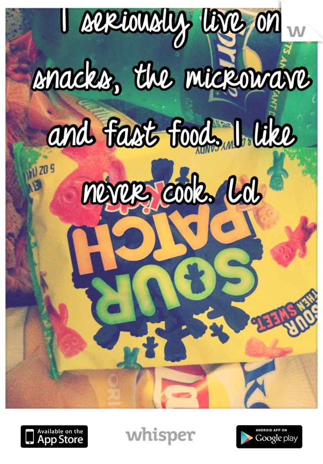 I seriously live on snacks, the microwave and fast food. I like never cook. Lol