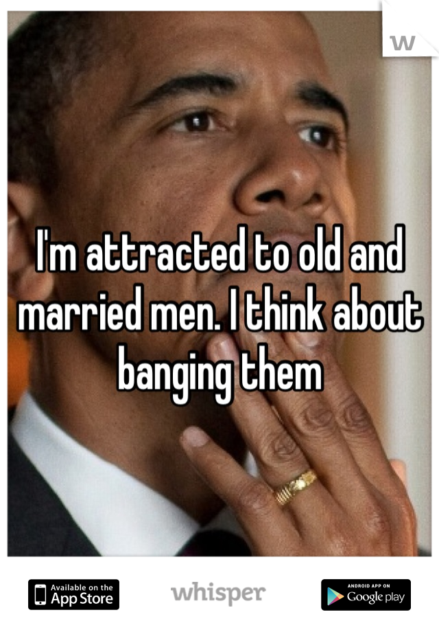I'm attracted to old and married men. I think about banging them