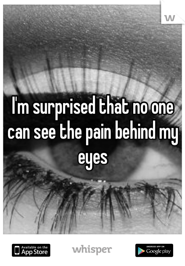 I'm surprised that no one can see the pain behind my eyes