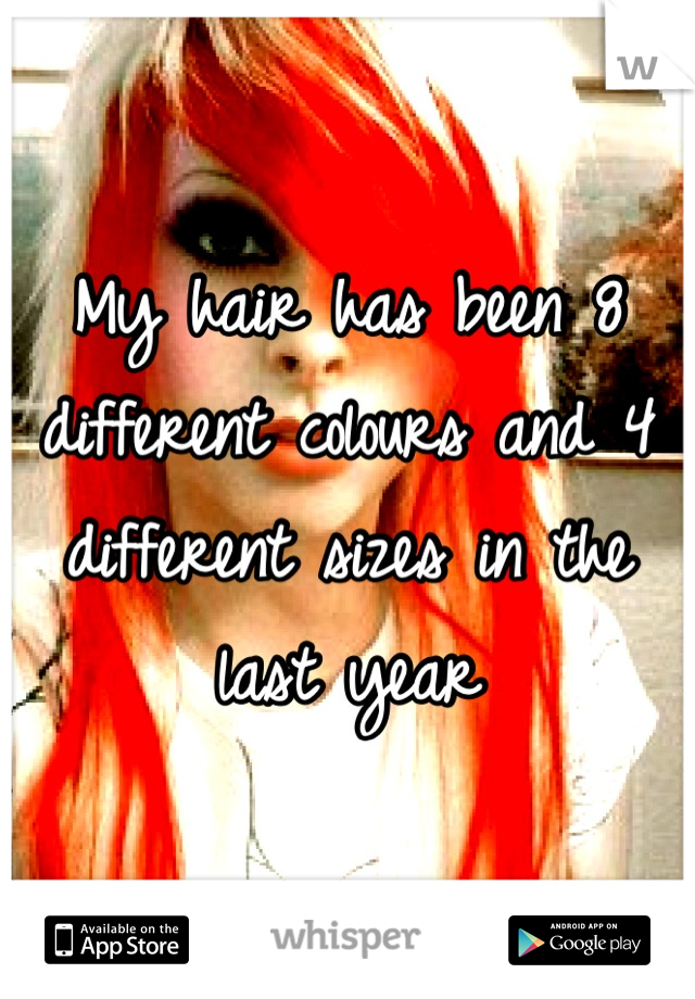 My hair has been 8 different colours and 4 different sizes in the last year
