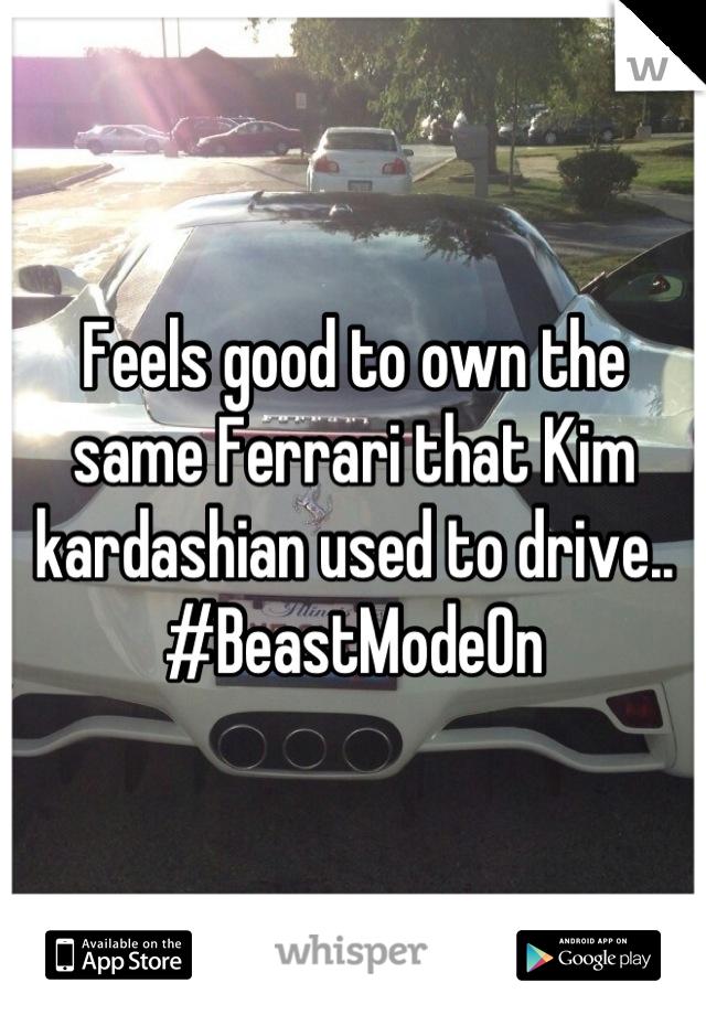 Feels good to own the same Ferrari that Kim kardashian used to drive.. #BeastModeOn