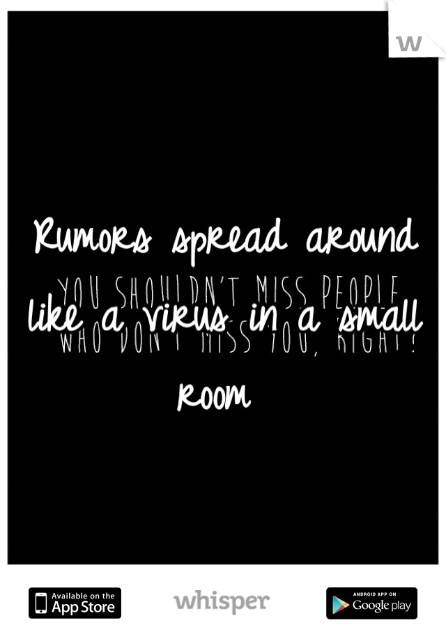 Rumors spread around like a virus in a small room