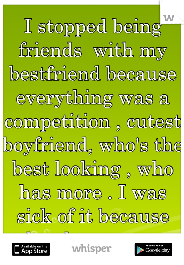 I stopped being friends  with my bestfriend because everything was a competition , cutest boyfriend, who's the best looking , who has more . I was sick of it because she always won .