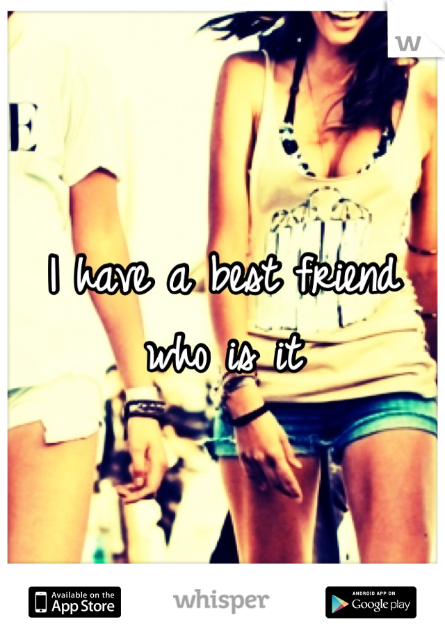 I have a best friend who is it