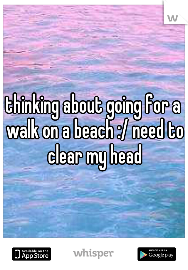 thinking about going for a walk on a beach :/ need to clear my head