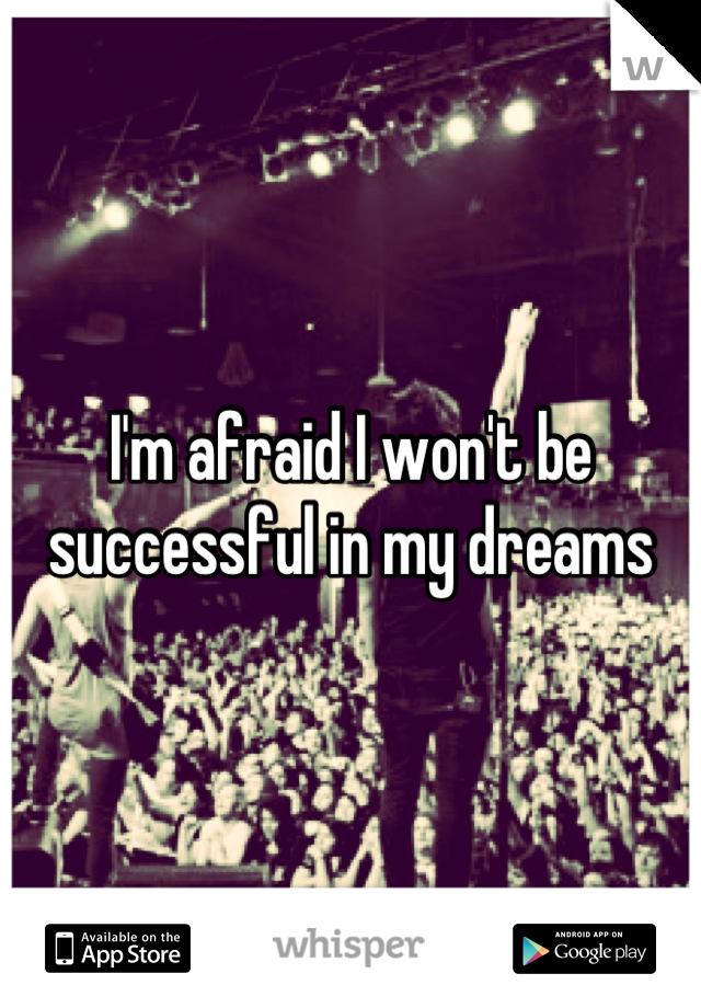 I'm afraid I won't be successful in my dreams