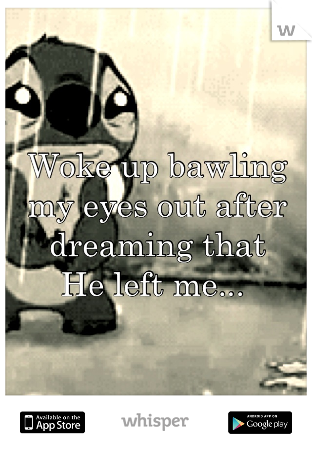 Woke up bawling my eyes out after dreaming that He left me...