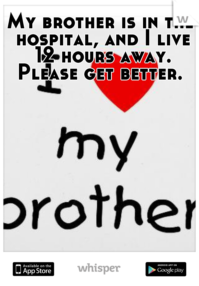 My brother is in the hospital, and I live 12 hours away. Please get better.